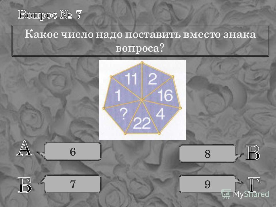 Какое число надо поставить вместо знака вопроса? 6 7 8 9