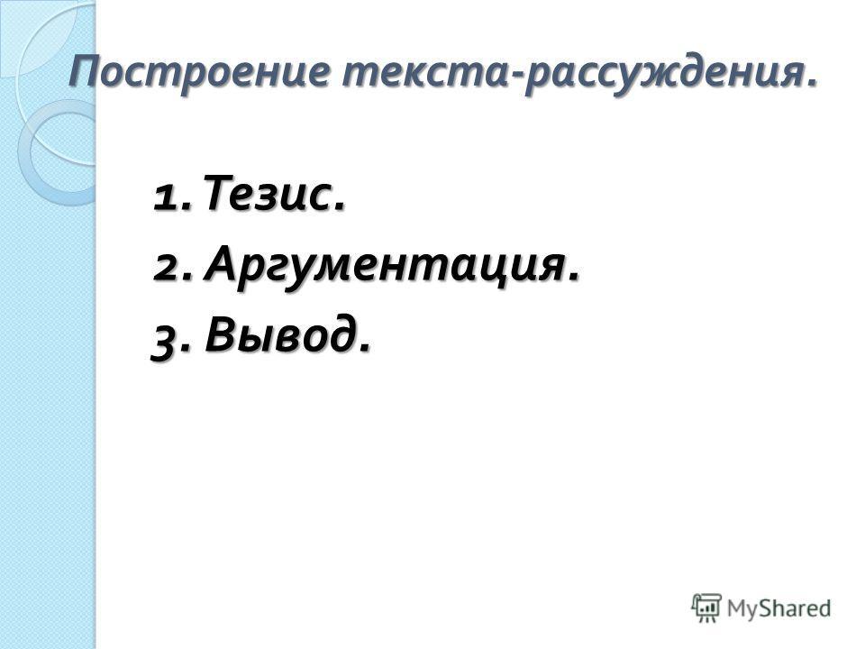 Построение текста - рассуждения. 1. Тезис. 2. Аргументация. 3. Вывод.