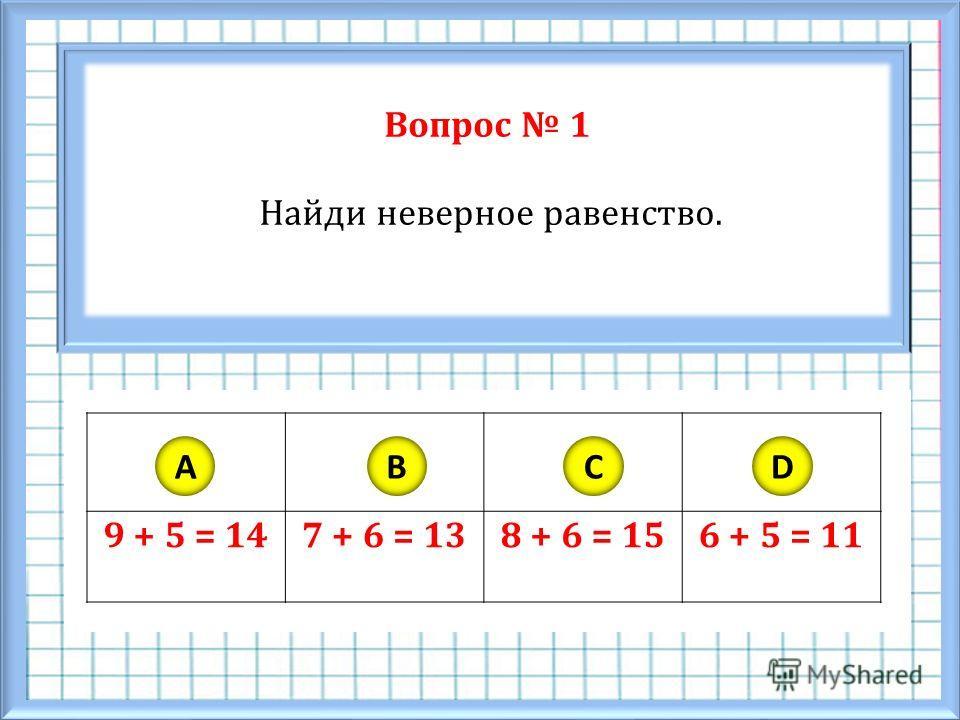 Вопрос 1 Найди неверное равенство. 9 + 5 = 147 + 6 = 138 + 6 = 156 + 5 = 11 ABCD