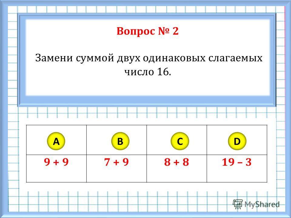 Вопрос 2 Замени суммой двух одинаковых слагаемых число 16. 9 + 97 + 98 + 819 – 3 ABCD