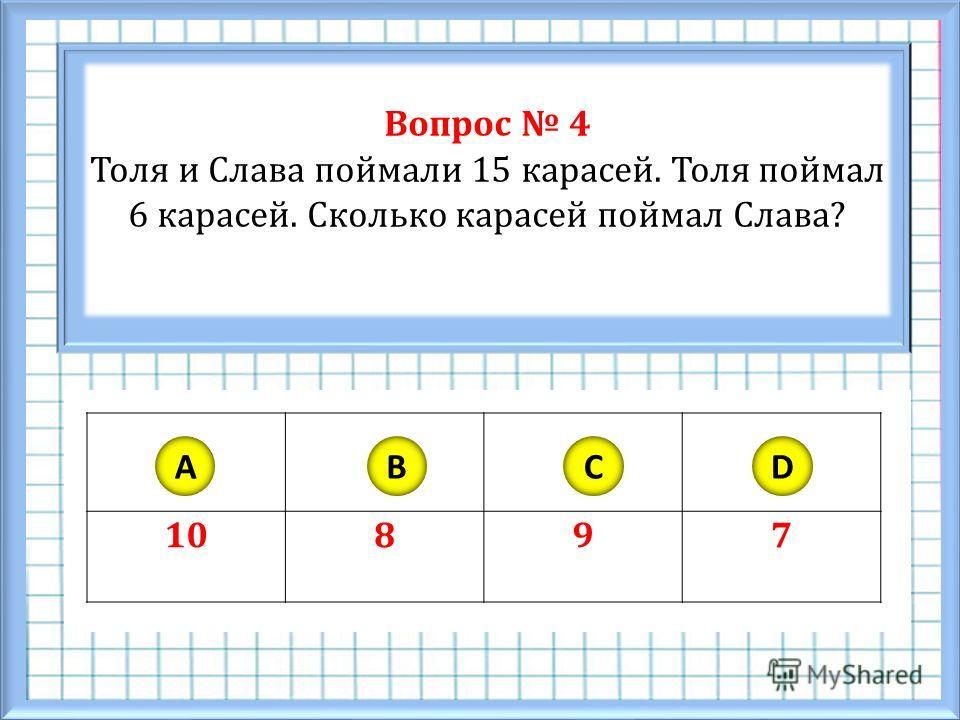 Вопрос 4 Толя и Слава поймали 15 карасей. Толя поймал 6 карасей. Сколько карасей поймал Слава? 10897 ABCD