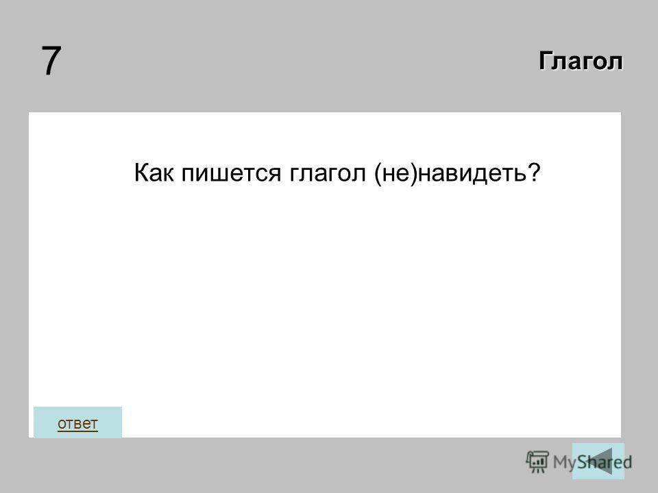7 Как пишется глагол (не)навидеть? Глагол ответ
