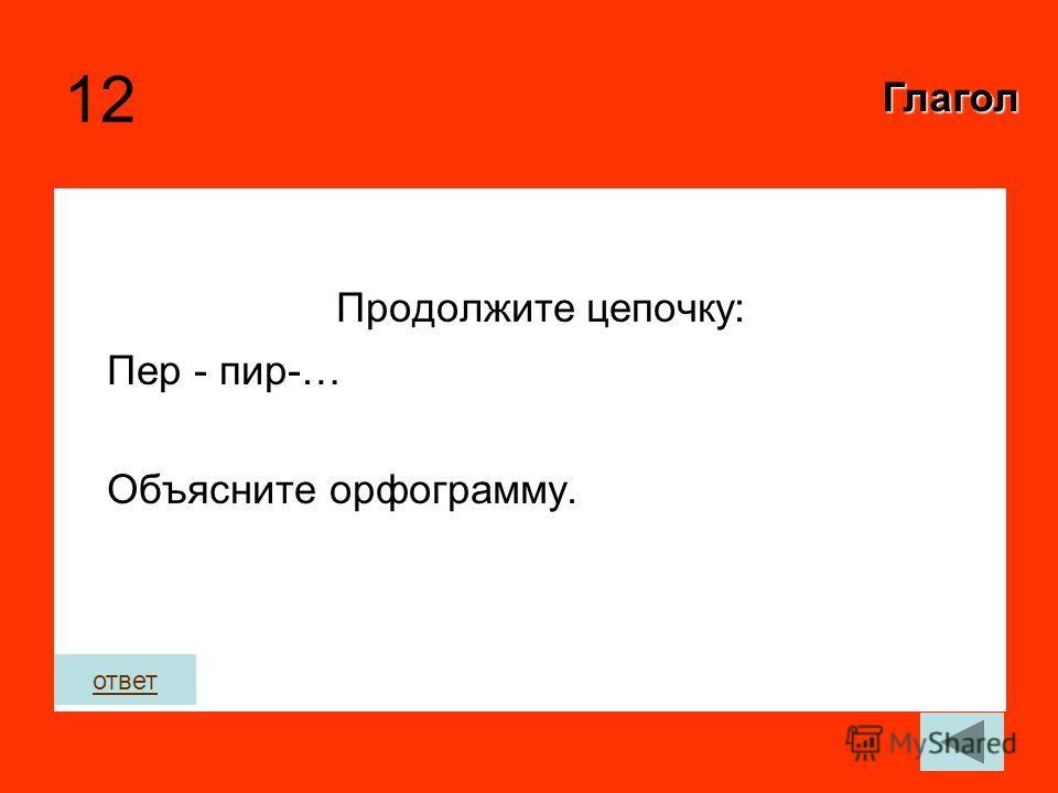 12 Продолжите цепочку: Пер - пир-… Объясните орфограмму. Глагол ответ