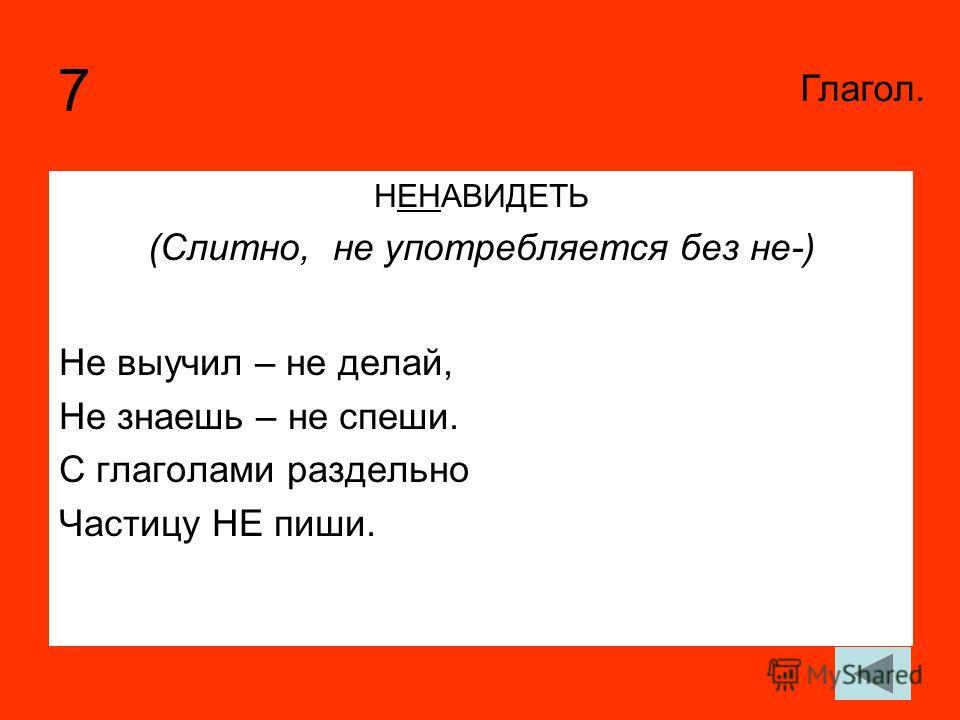 7 НЕНАВИДЕТЬ (Слитно, не употребляется без не-) Не выучил – не делай, Не знаешь – не спеши. С глаголами раздельно Частицу НЕ пиши. Глагол.