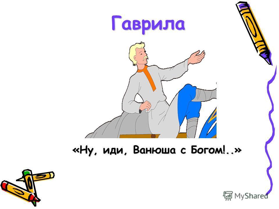 Гаврила «Ну, иди, Ванюша с Богом!..»