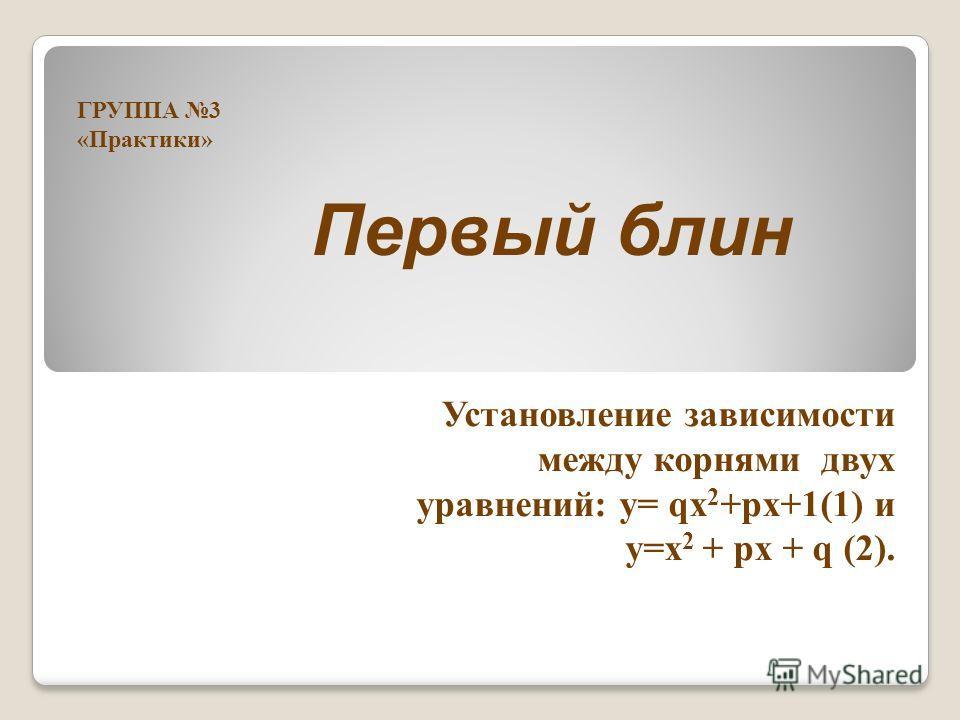 Первый блин Установление зависимости между корнями двух уравнений: у= qх 2 +pх+1(1) и у=х 2 + pх + q (2). ГРУППА 3 «Практики»
