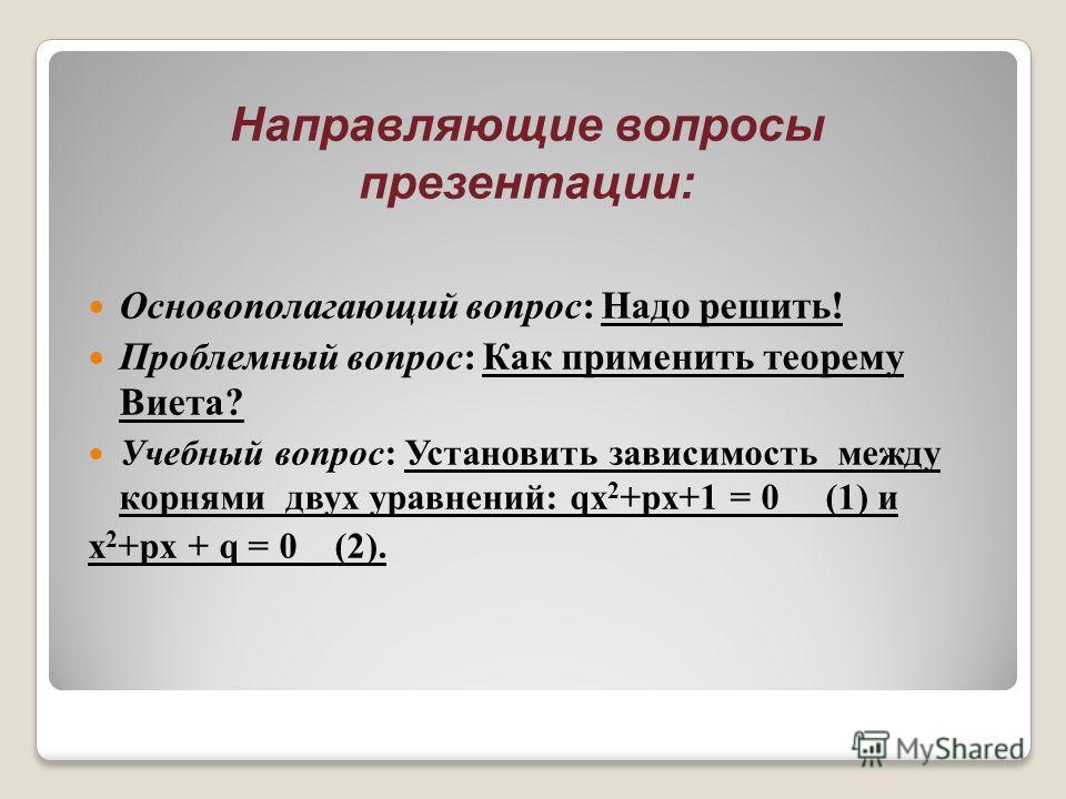 Направляющие вопросы презентации: Основополагающий вопрос: Надо решить! Проблемный вопрос: Как применить теорему Виета? Учебный вопрос: Установить зависимость между корнями двух уравнений: qх 2 +pх+1 = 0 (1) и х 2 +pх + q = 0 (2).