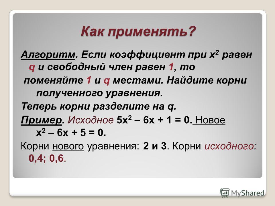 Как применять? Алгоритм. Если коэффициент при х 2 равен q и свободный член равен 1, то поменяйте 1 и q местами. Найдите корни полученного уравнения. Теперь корни разделите на q. Пример. Исходное 5x 2 – 6x + 1 = 0. Новое х 2 – 6х + 5 = 0. Корни нового