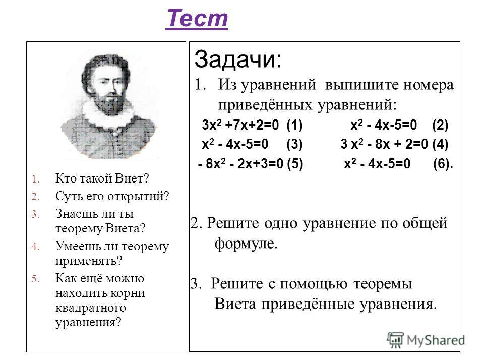 Задачи: 1.Из уравнений выпишите номера приведённых уравнений: 3х 2 +7х+2=0 (1) х 2 - 4х-5=0 (2) х 2 - 4х-5=0 (3) 3 х 2 - 8х + 2=0 (4) - 8х 2 - 2х+3=0 (5) х 2 - 4х-5=0 (6). 1. Кто такой Виет? 2. Суть его открытий? 3. Знаешь ли ты теорему Виета? 4. Уме