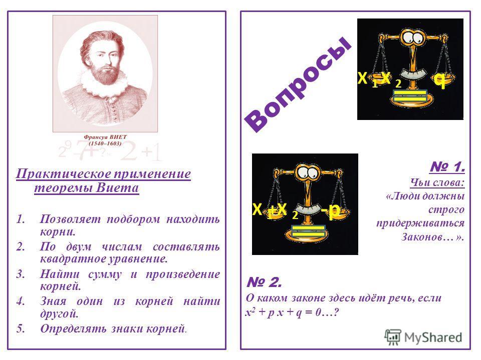 1. Чьи слова: «Люди должны строго придерживаться Законов… ». 2. О каком законе здесь идёт речь, если х 2 + p x + q = 0…? +X 2 X 1X 1 -p X 2X 2 X 1X 1 q Практическое применение теоремы Виета 1.Позволяет подбором находить корни. 2.По двум числам состав