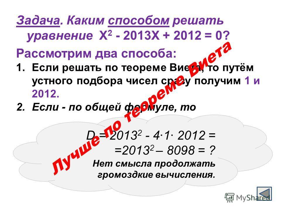 Задача. Каким способом решать уравнение Х 2 - 2013Х + 2012 = 0? Рассмотрим два способа: 1.Если решать по теореме Виета, то путём устного подбора чисел сразу получим 1 и 2012. 2.Если - по общей формуле, то Лучше по теореме Виета