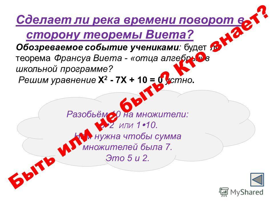 Сделает ли река времени поворот в сторону теоремы Виета? Обозреваемое событие учениками: будет ли теорема Франсуа Виета - «отца алгебры» в школьной программе? Решим уравнение Х 2 - 7Х + 10 = 0 устно. Разобьём 10 на множители: 5 2 ИЛИ 1 10. Нам нужна