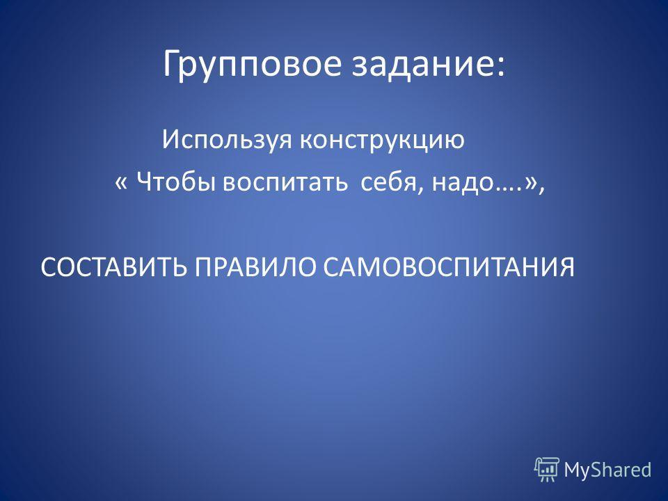 Групповое задание: Используя конструкцию « Чтобы воспитать себя, надо….», СОСТАВИТЬ ПРАВИЛО САМОВОСПИТАНИЯ