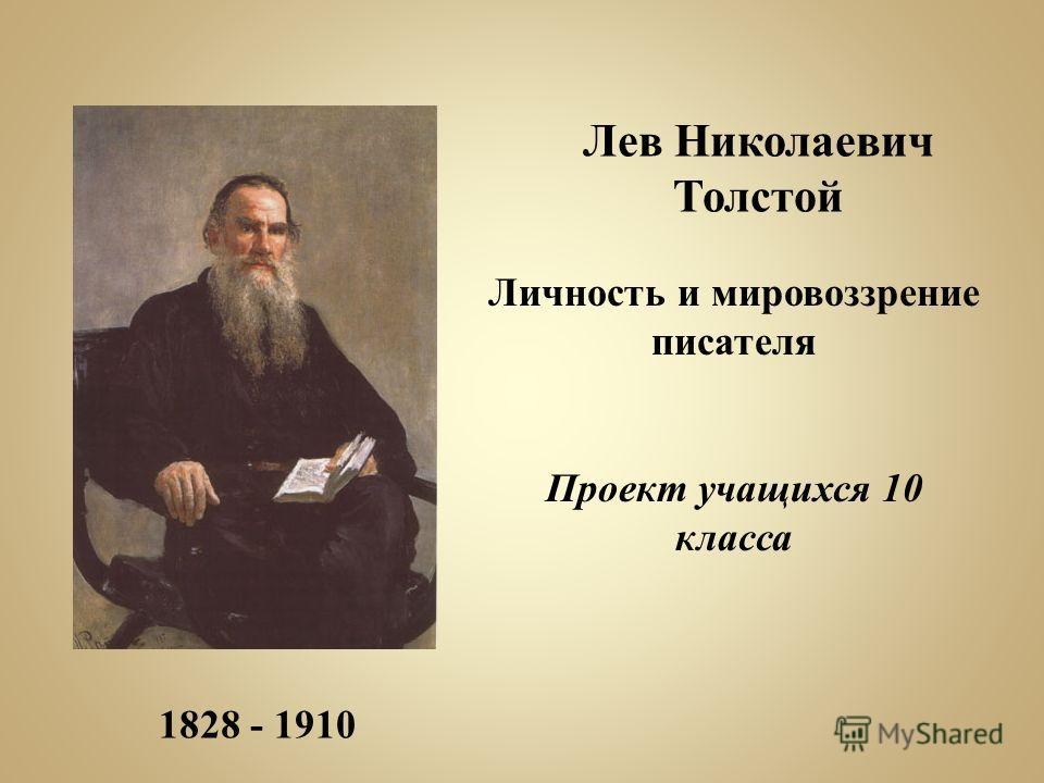 1828 - 1910 Лев Николаевич Толстой Личность и мировоззрение писателя Проект учащихся 10 класса