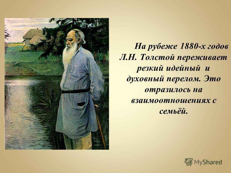 На рубеже 1880-х годов Л.Н. Толстой переживает резкий идейный и духовный перелом. Это отразилось на взаимоотношениях с семьёй.
