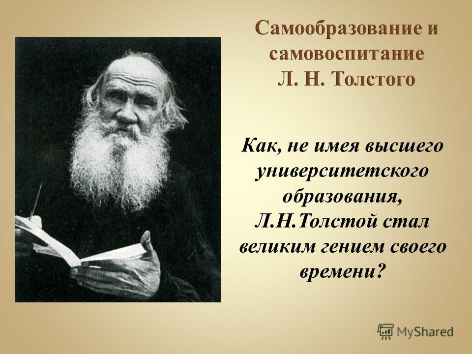 Как, не имея высшего университетского образования, Л.Н.Толстой стал великим гением своего времени?