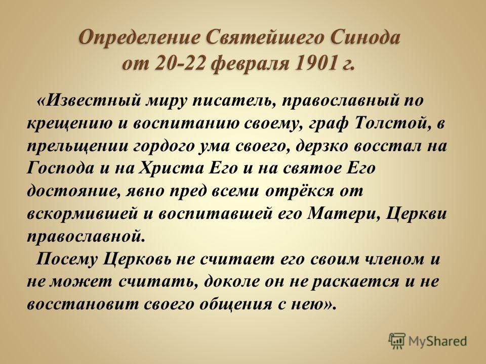«Известный миру писатель, православный по крещению и воспитанию своему, граф Толстой, в прельщении гордого ума своего, дерзко восстал на Господа и на Христа Его и на святое Его достояние, явно пред всеми отрёкся от вскормившей и воспитавшей его Матер