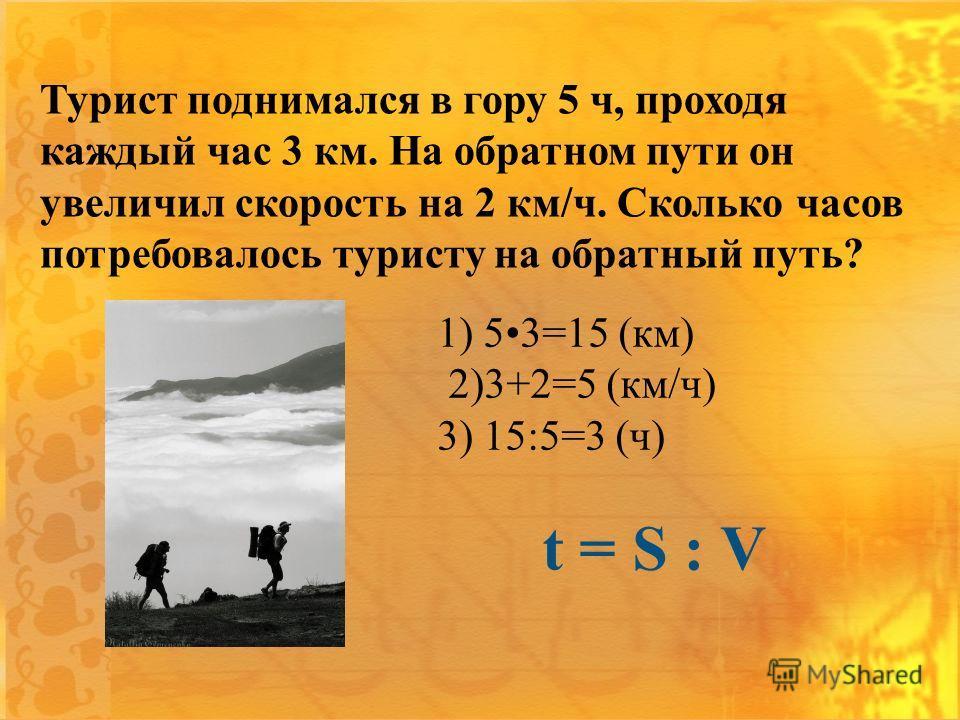 Турист поднимался в гору 5 ч, проходя каждый час 3 км. На обратном пути он увеличил скорость на 2 км/ч. Сколько часов потребовалось туристу на обратный путь? 1) 53=15 (км) 2)3+2=5 (км/ч) 3) 15:5=3 (ч) t = S : V