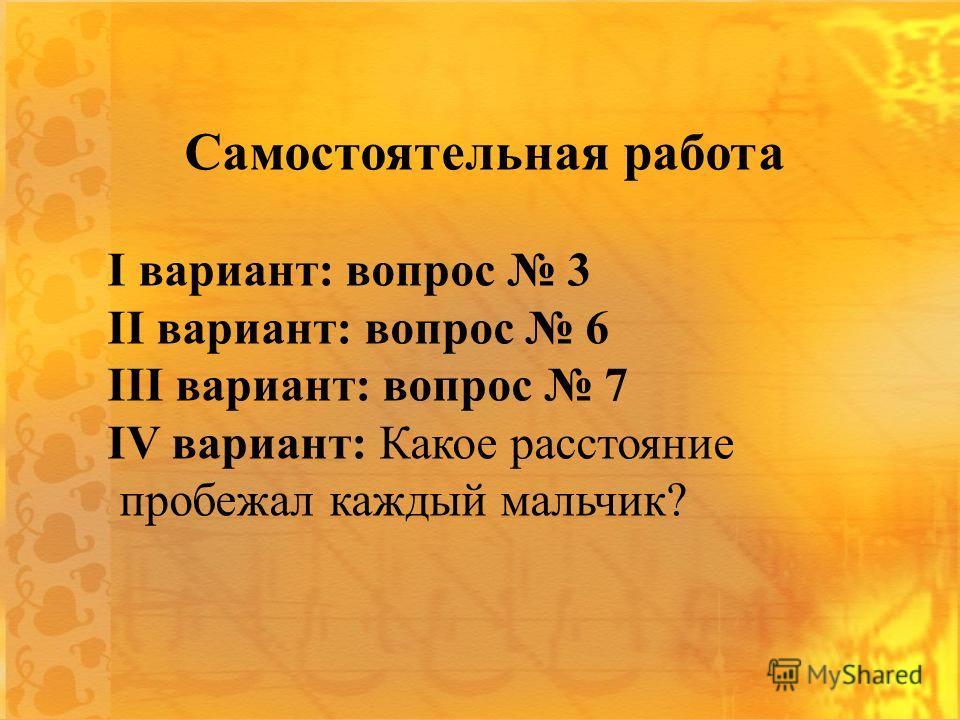 Самостоятельная работа I вариант: вопрос 3 II вариант: вопрос 6 III вариант: вопрос 7 IV вариант: Какое расстояние пробежал каждый мальчик?