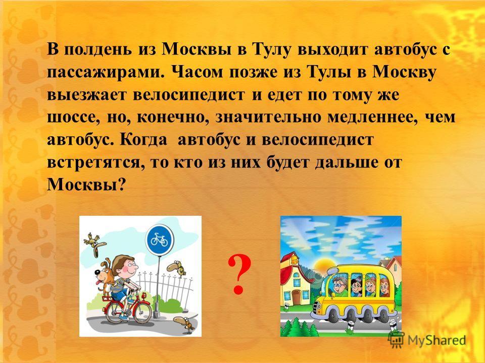 В полдень из Москвы в Тулу выходит автобус с пассажирами. Часом позже из Тулы в Москву выезжает велосипедист и едет по тому же шоссе, но, конечно, значительно медленнее, чем автобус. Когда автобус и велосипедист встретятся, то кто из них будет дальше