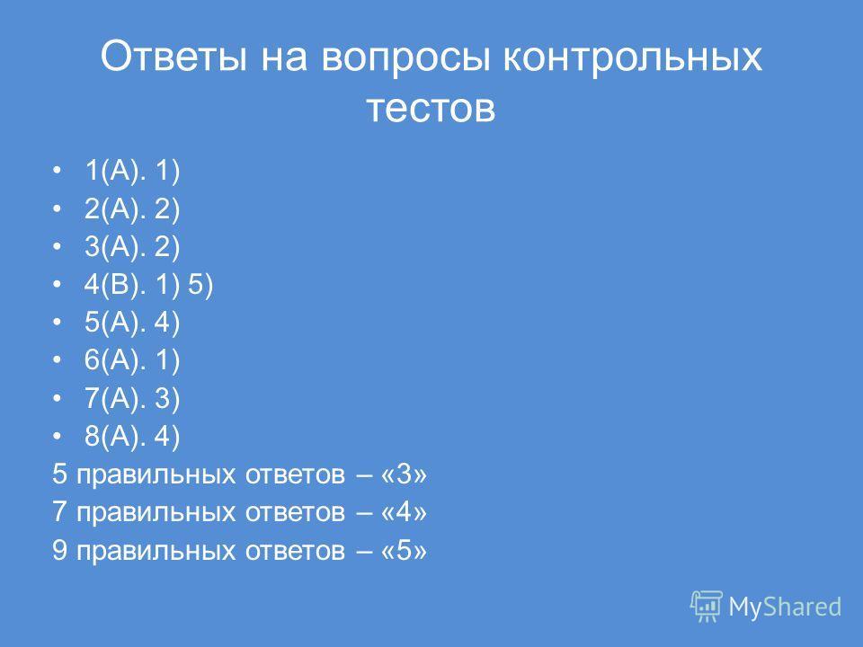Ответы на вопросы контрольных тестов 1(А). 1) 2(А). 2) 3(А). 2) 4(В). 1) 5) 5(А). 4) 6(А). 1) 7(А). 3) 8(А). 4) 5 правильных ответов – «3» 7 правильных ответов – «4» 9 правильных ответов – «5»