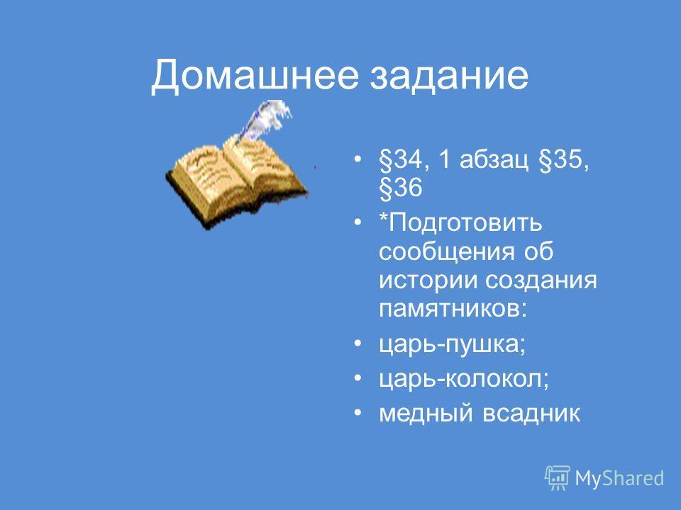 Домашнее задание §34, 1 абзац §35, §36 *Подготовить сообщения об истории создания памятников: царь-пушка; царь-колокол; медный всадник