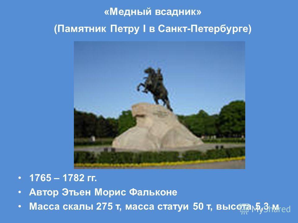 «Медный всадник» (Памятник Петру I в Санкт-Петербурге) 1765 – 1782 гг. Автор Этьен Морис Фальконе Масса скалы 275 т, масса статуи 50 т, высота 5,3 м