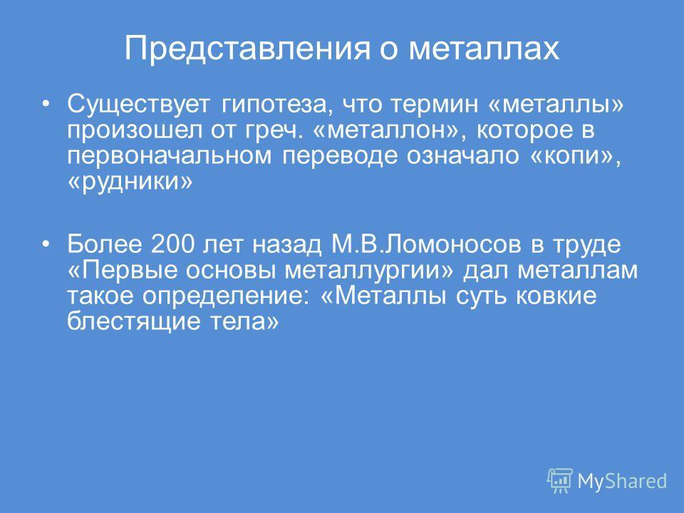 Представления о металлах Существует гипотеза, что термин «металлы» произошел от греч. «металлон», которое в первоначальном переводе означало «копи», «рудники» Более 200 лет назад М.В.Ломоносов в труде «Первые основы металлургии» дал металлам такое оп