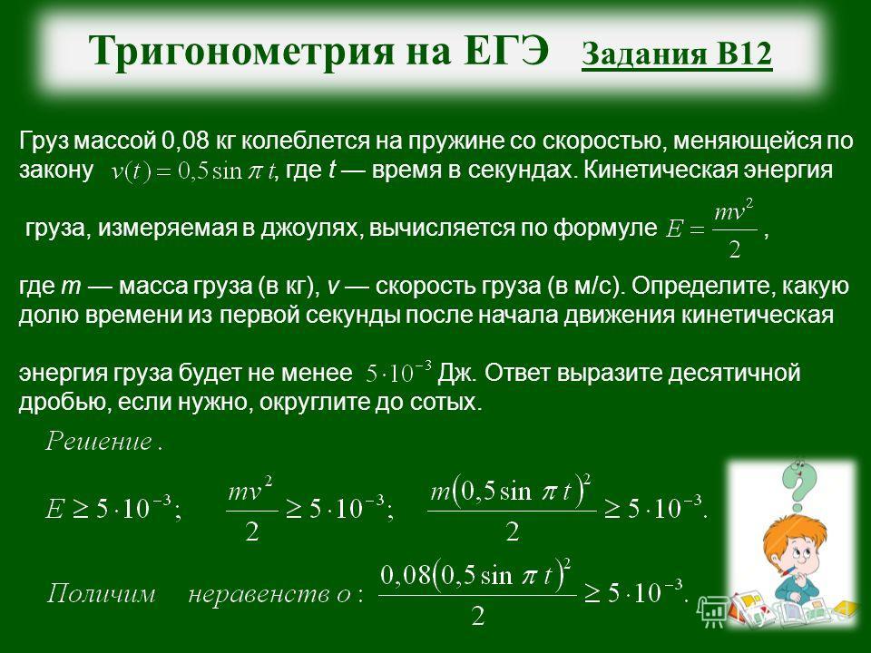 Тригонометрия на ЕГЭ Задания В12 Груз массой 0,08 кг колеблется на пружине со скоростью, меняющейся по закону, где t время в секундах. Кинетическая энергия груза, измеряемая в джоулях, вычисляется по формуле, где m масса груза (в кг), v скорость груз