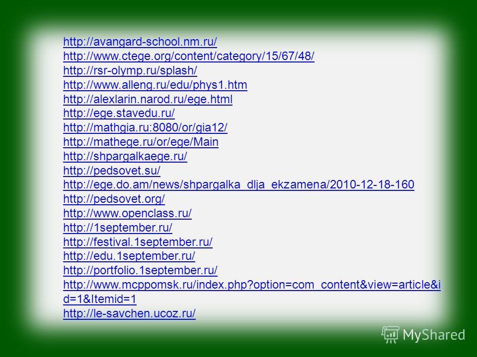 http://avangard-school.nm.ru/ http://www.ctege.org/content/category/15/67/48/ http://rsr-olymp.ru/splash/ http://www.alleng.ru/edu/phys1.htm http://alexlarin.narod.ru/ege.html http://ege.stavedu.ru/ http://mathgia.ru:8080/or/gia12/ http://mathege.ru/