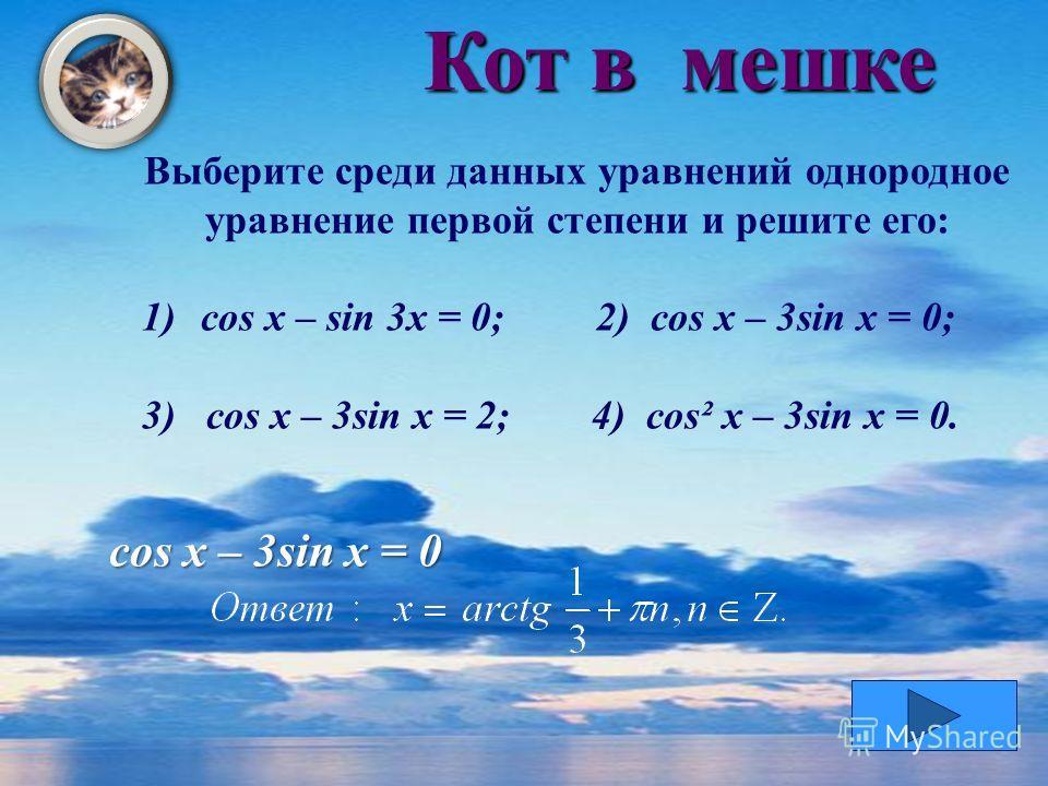 Кот в мешке Выберите среди данных уравнений однородное уравнение первой степени и решите его: 1)сos x – sin 3x = 0; 2) cos x – 3sin x = 0; 3) cos x – 3sin x = 2; 4) cos² x – 3sin x = 0. cos x – 3sin x = 0