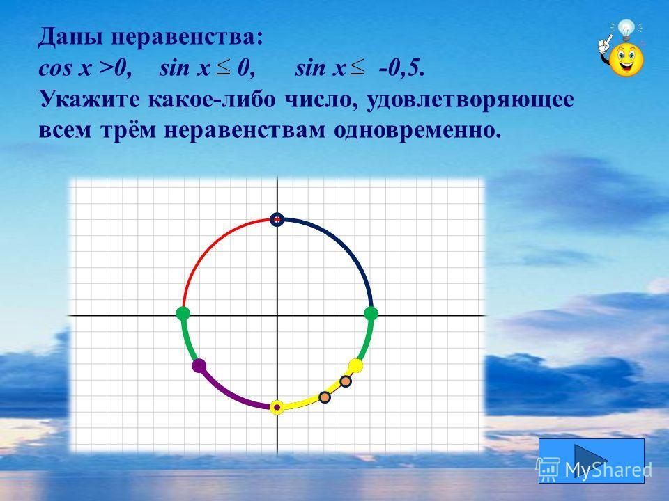 Даны неравенства: cos x >0, sin x 0, sin x -0,5. Укажите какое-либо число, удовлетворяющее всем трём неравенствам одновременно.