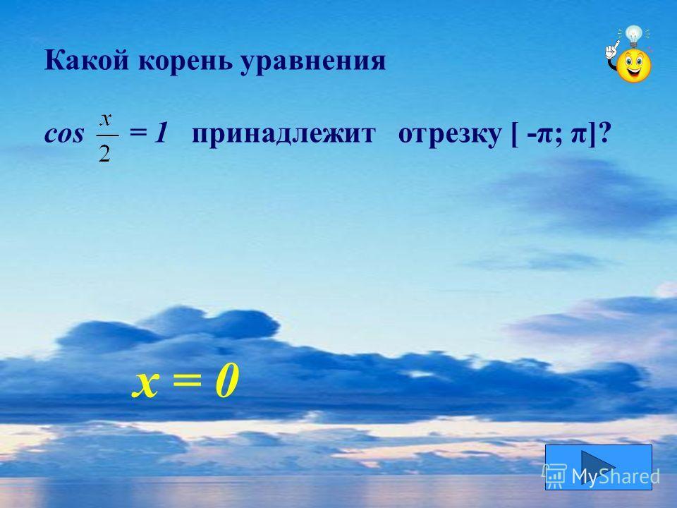 Какой корень уравнения cos = 1 принадлежит отрезку [ -π; π]? х = 0