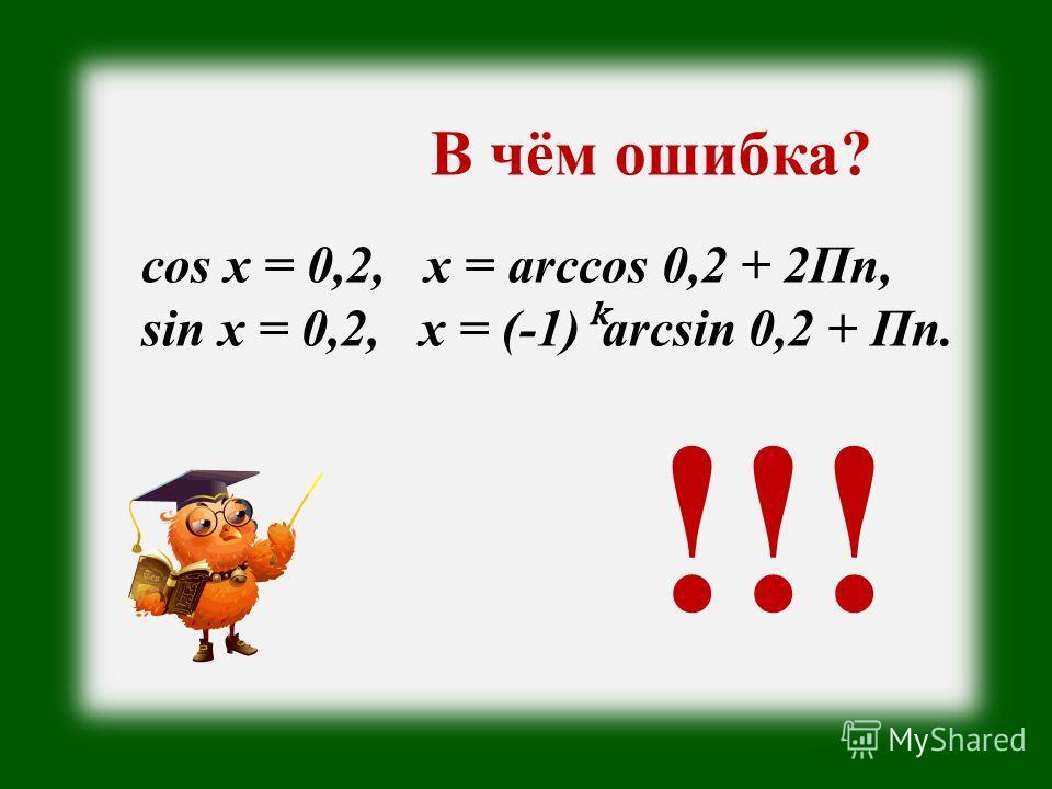 В чём ошибка? cos x = 0,2, x = arccos 0,2 + 2Пn, sin x = 0,2, x = (-1)arcsin 0,2 + Пn. !!!