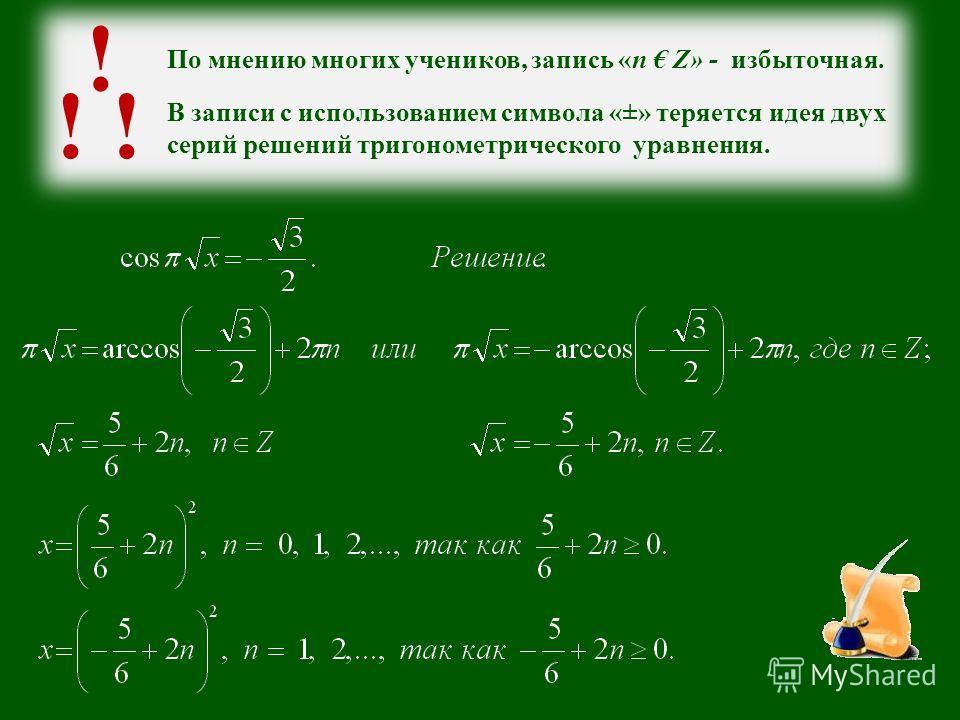 По мнению многих учеников, запись «n Z» - избыточная. ! ! В записи с использованием символа «±» теряется идея двух серий решений тригонометрического уравнения.