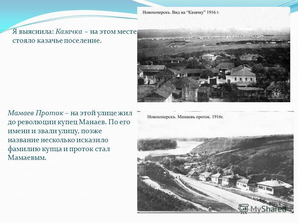 Я выяснила: Казачка – на этом месте стояло казачье поселение. Мамаев Проток – на этой улице жил до революции купец Манаев. По его имени и звали улицу, позже название несколько исказило фамилию купца и проток стал Мамаевым.