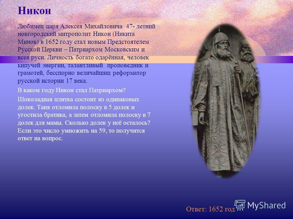 Никон Любимец царя Алексея Михайловича 47- летний новгородский митрополит Никон (Никита Минов) в 1652 году стал новым Предстоятелем Русской Церкви – Патриархом Московским и всея руси. Личность богато одарённая, человек кипучей энергии, талантливый пр