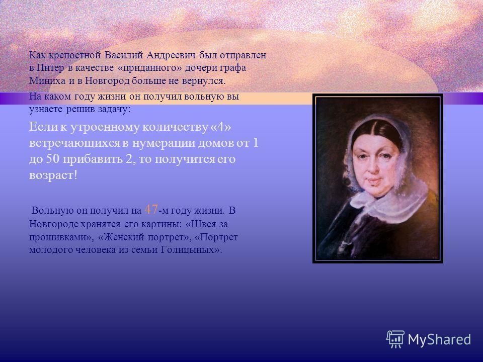 Как крепостной Василий Андреевич был отправлен в Питер в качестве «приданного» дочери графа Миниха и в Новгород больше не вернулся. На каком году жизни он получил вольную вы узнаете решив задачу: Если к утроенному количеству «4» встречающихся в нумер