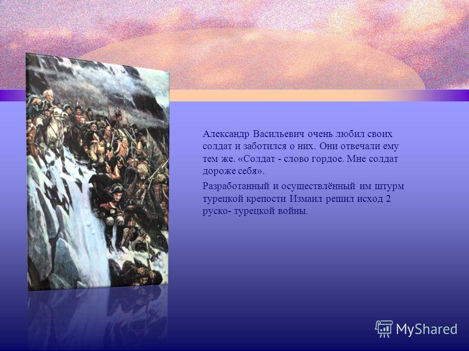 Александр Васильевич очень любил своих солдат и заботился о них. Они отвечали ему тем же. «Солдат - слово гордое. Мне солдат дороже себя». Разработанный и осуществлённый им штурм турецкой крепости Измаил решил исход 2 руско- турецкой войны.