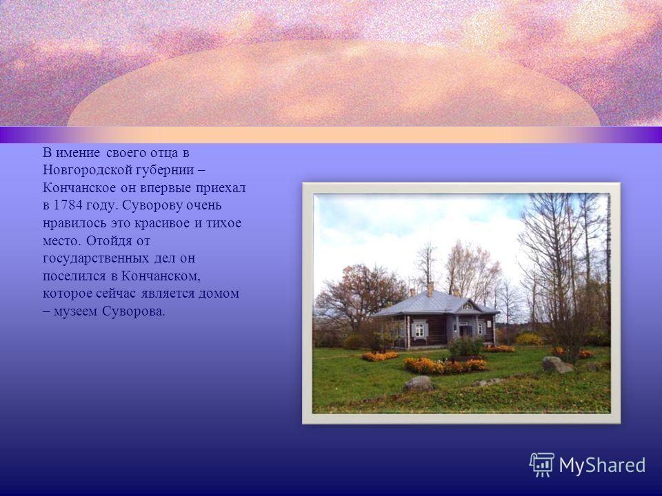 В имение своего отца в Новгородской губернии – Кончанское он впервые приехал в 1784 году. Суворову очень нравилось это красивое и тихое место. Отойдя от государственных дел он поселился в Кончанском, которое сейчас является домом – музеем Суворова.