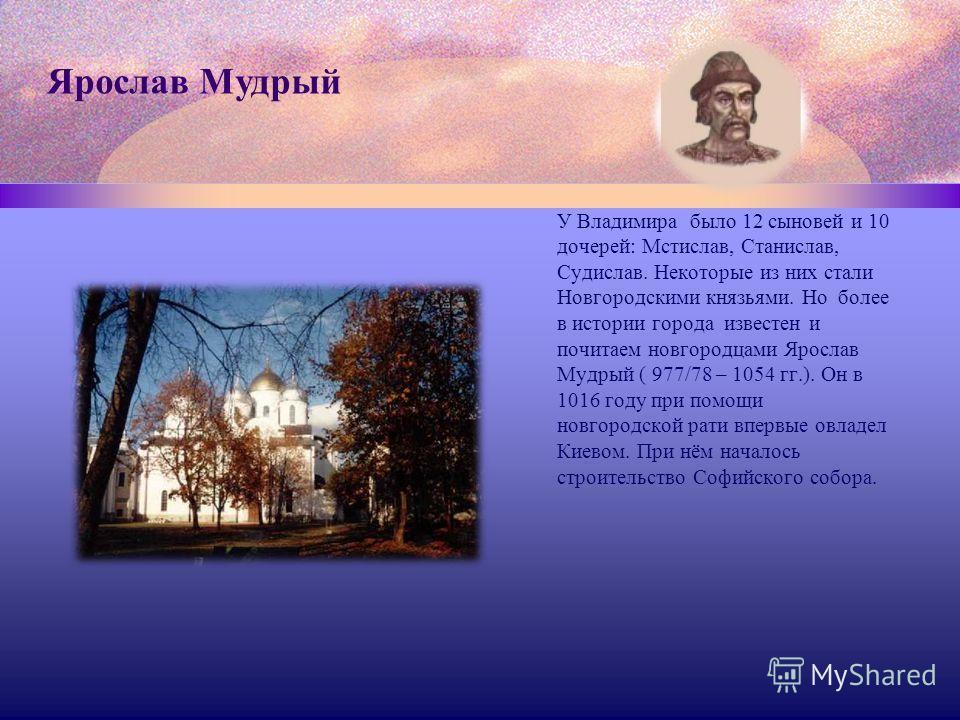 У Владимира было 12 сыновей и 10 дочерей: Мстислав, Станислав, Судислав. Некоторые из них стали Новгородскими князьями. Но более в истории города известен и почитаем новгородцами Ярослав Мудрый ( 977/78 – 1054 гг.). Он в 1016 году при помощи новгород