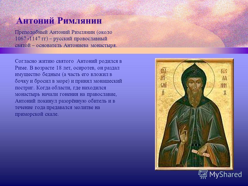 Антоний Римлянин Преподобный Антоний Римлянин (около 1067 -1147 гг) – русский провославный святой – основатель Антониева монастыря. Согласно житию святого Антоний родился в Риме. В возрасте 18 лет, осиротев, он раздал имущество бедным (а часть его вл