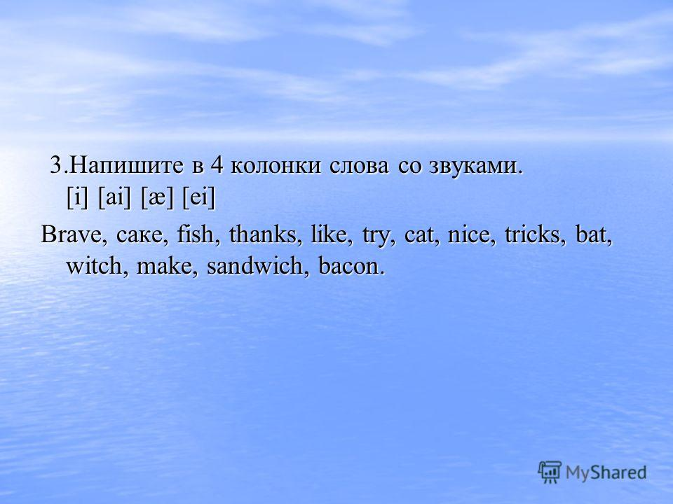 3.Напишите в 4 колонки слова со звуками. [i] [ai] [æ] [ei] 3.Напишите в 4 колонки слова со звуками. [i] [ai] [æ] [ei] Brave, саке, fish, thanks, like, try, cat, nice, tricks, bat, witch, make, sandwich, bacon.