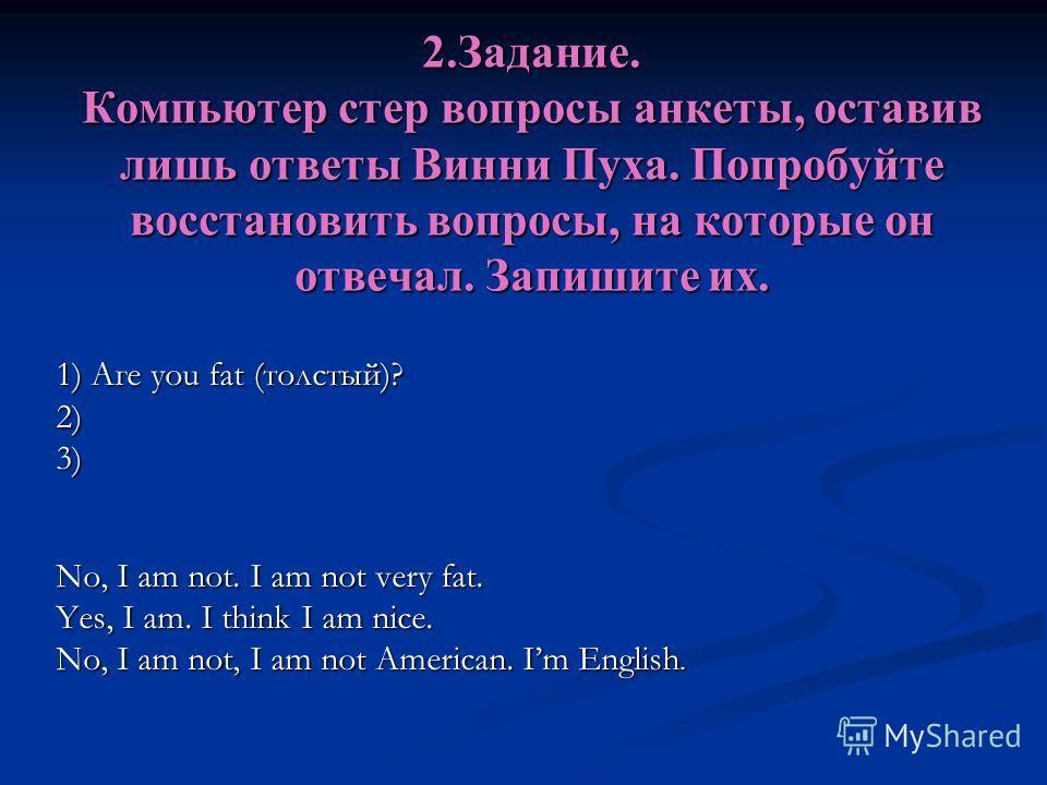 2.Задание. Компьютер стер вопросы анкеты, оставив лишь ответы Винни Пуха. Попробуйте восстановить вопросы, на которые он отвечал. Запишите их. 1) Аге you fat (толстый)? 2)3) No, I аm not. I am not very fat. Yes, I am. I think I am nice. No, I am not,