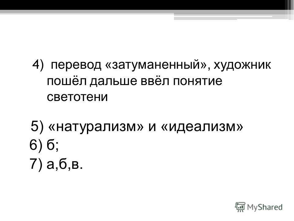 4 ) перевод «затуманенный», художник пошёл дальше ввёл понятие светотени 5) «натурализм» и «идеализм» 6) б; 7) а,б,в.