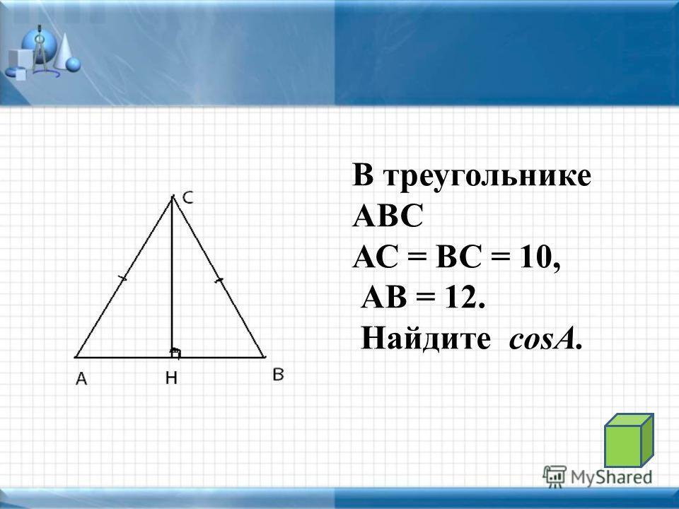 В треугольнике АВС АС = ВС = 10, АВ = 12. Найдите cosA.