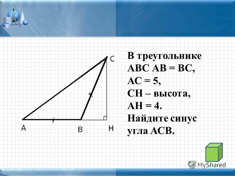В треугольнике АВС АВ = ВС, АС = 5, СН – высота, АН = 4. Найдите синус угла АСВ.