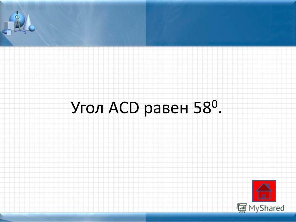 Угол ACD равен 58 0.