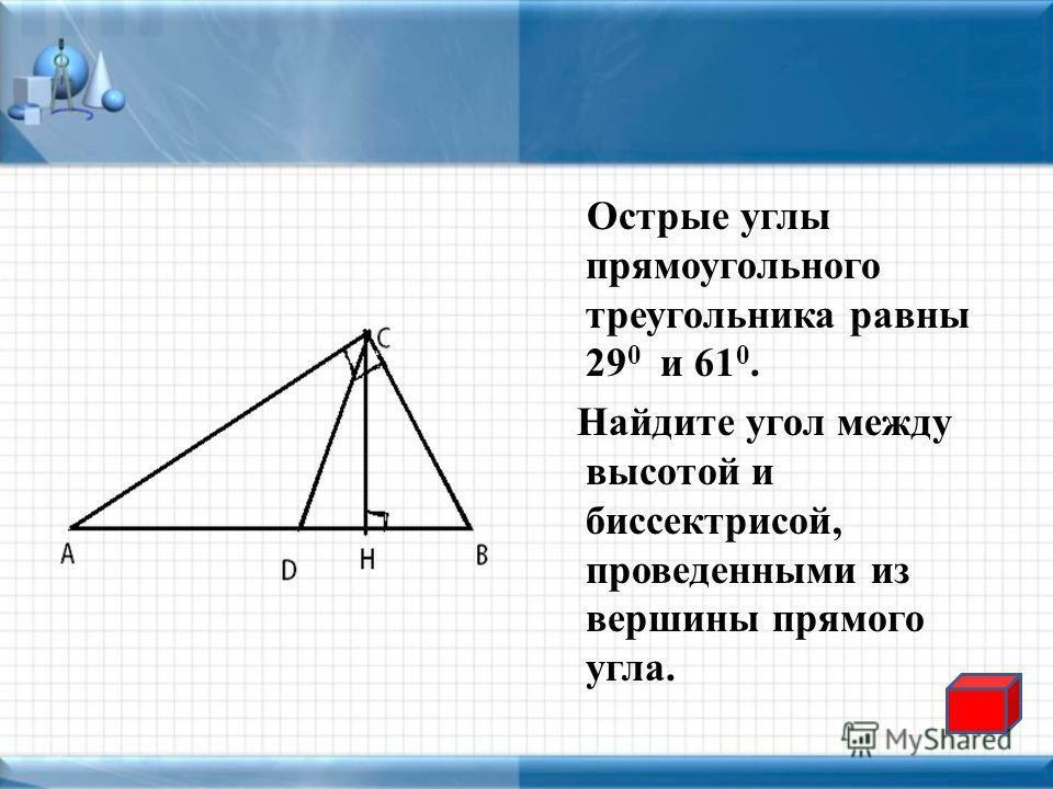 Острые углы прямоугольного треугольника равны 29 0 и 61 0. Найдите угол между высотой и биссектрисой, проведенными из вершины прямого угла.