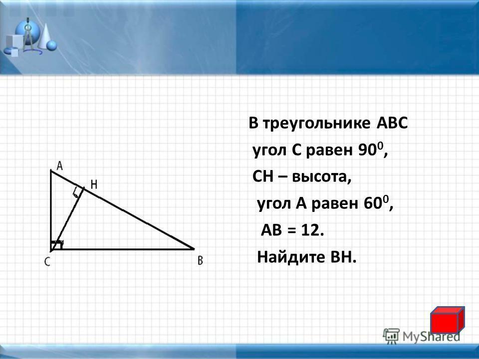 В треугольнике АВС угол С равен 90 0, СН – высота, угол А равен 60 0, АВ = 12. Найдите ВН.